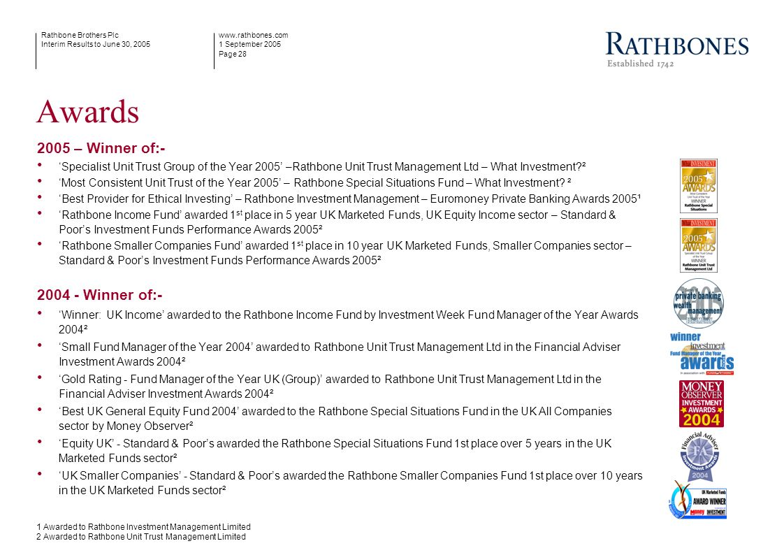 www.rathbones.com 1 September 2005 Page 28 Rathbone Brothers Plc Interim Results to June 30, 2005 Awards 2005 – Winner of:- Specialist Unit Trust Grou