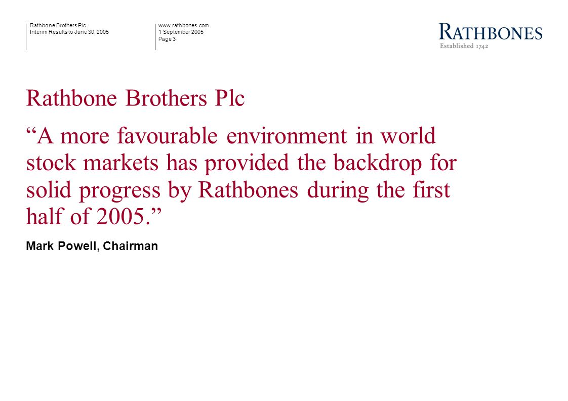 www.rathbones.com 1 September 2005 Page 3 Rathbone Brothers Plc Interim Results to June 30, 2005 Rathbone Brothers Plc A more favourable environment i