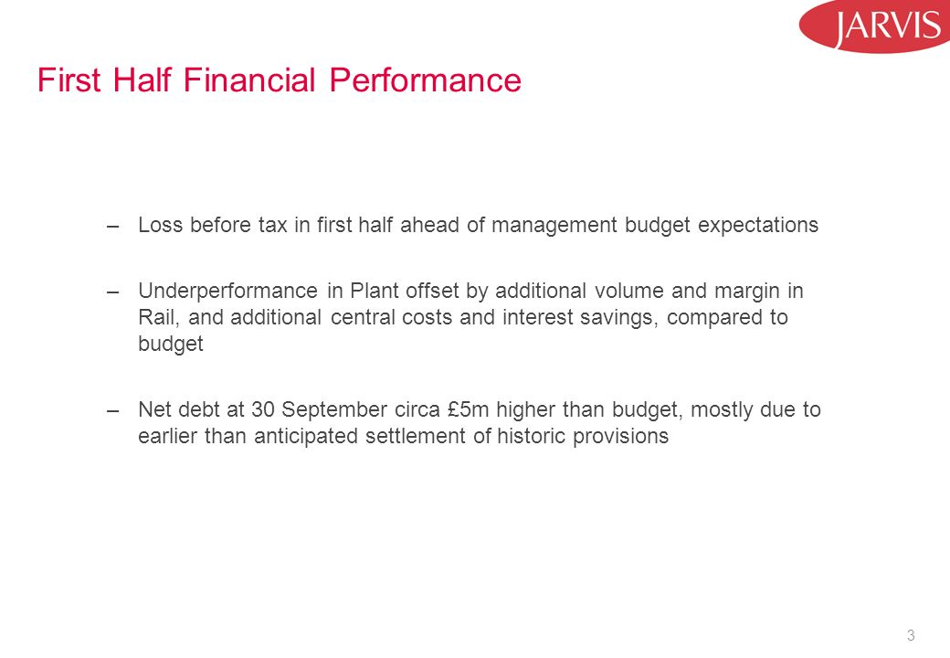3 First Half Financial Performance –Loss before tax in first half ahead of management budget expectations –Underperformance in Plant offset by additional volume and margin in Rail, and additional central costs and interest savings, compared to budget –Net debt at 30 September circa £5m higher than budget, mostly due to earlier than anticipated settlement of historic provisions
