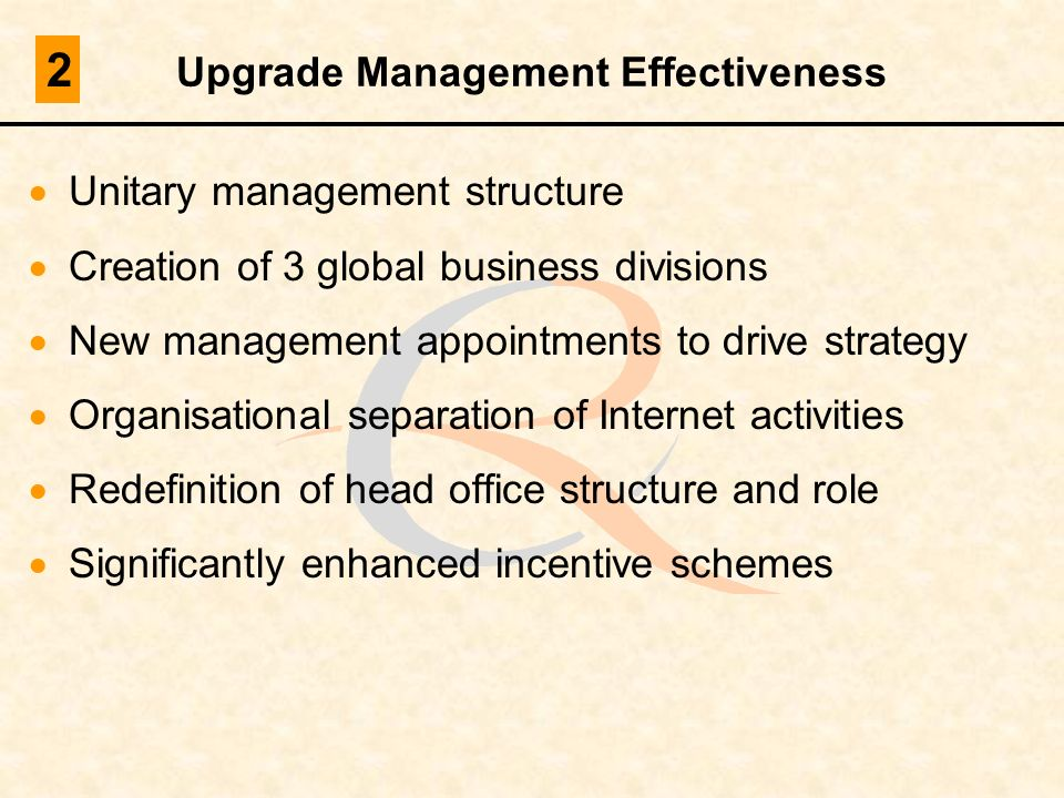 Upgrade Management Effectiveness Unitary management structure Creation of 3 global business divisions New management appointments to drive strategy Or