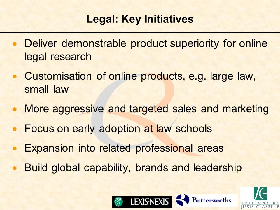 Legal: Key Initiatives Deliver demonstrable product superiority for online legal research Customisation of online products, e.g. large law, small law