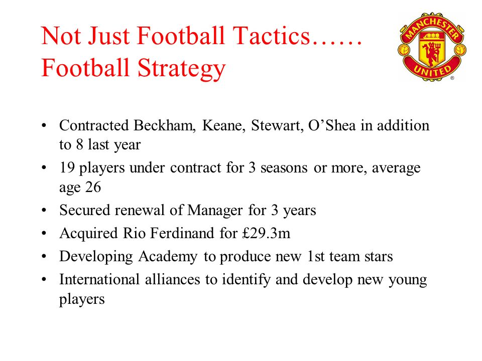 Not Just Football Tactics…… Football Strategy Contracted Beckham, Keane, Stewart, OShea in addition to 8 last year 19 players under contract for 3 seasons or more, average age 26 Secured renewal of Manager for 3 years Acquired Rio Ferdinand for £29.3m Developing Academy to produce new 1st team stars International alliances to identify and develop new young players