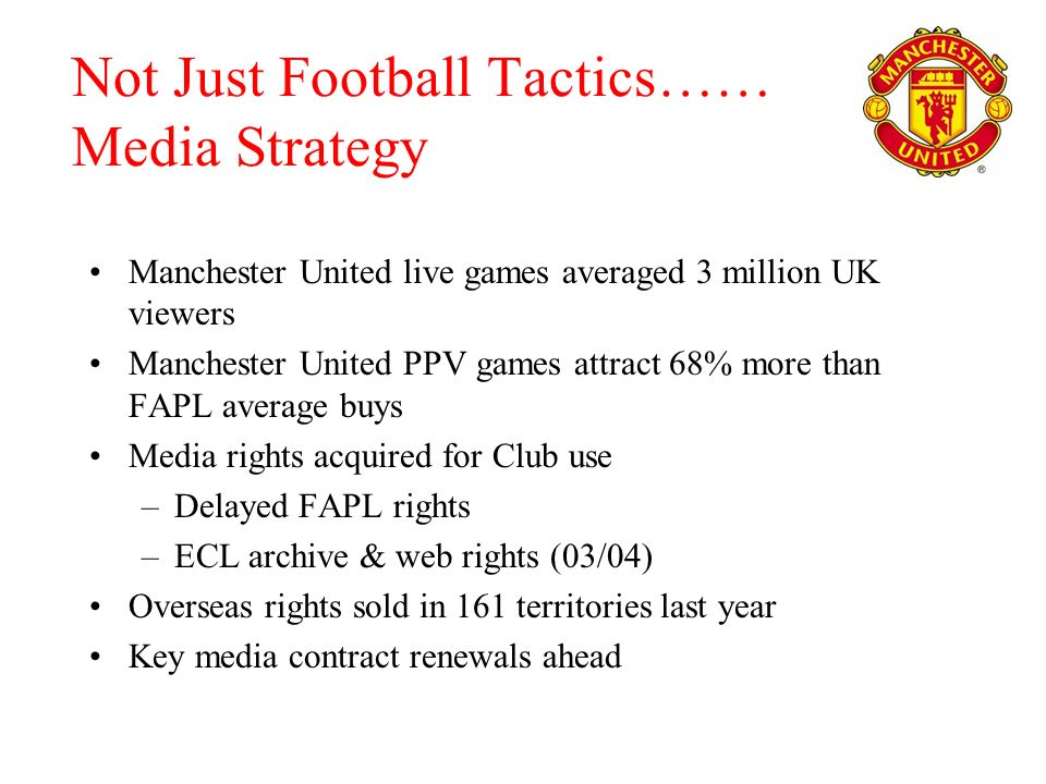 Not Just Football Tactics…… Media Strategy Manchester United live games averaged 3 million UK viewers Manchester United PPV games attract 68% more than FAPL average buys Media rights acquired for Club use –Delayed FAPL rights –ECL archive & web rights (03/04) Overseas rights sold in 161 territories last year Key media contract renewals ahead