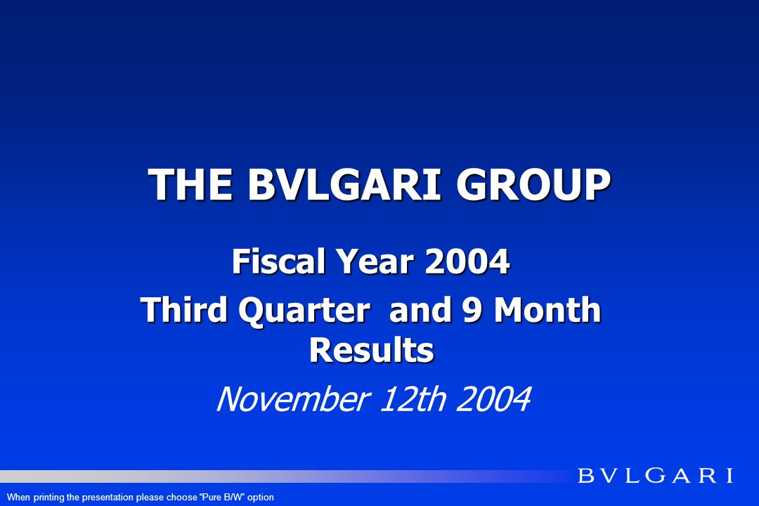 THE BVLGARI GROUP Fiscal Year 2004 Third Quarter and 9 Month Results November 12th 2004 When printing the presentation please choose Pure B/W option