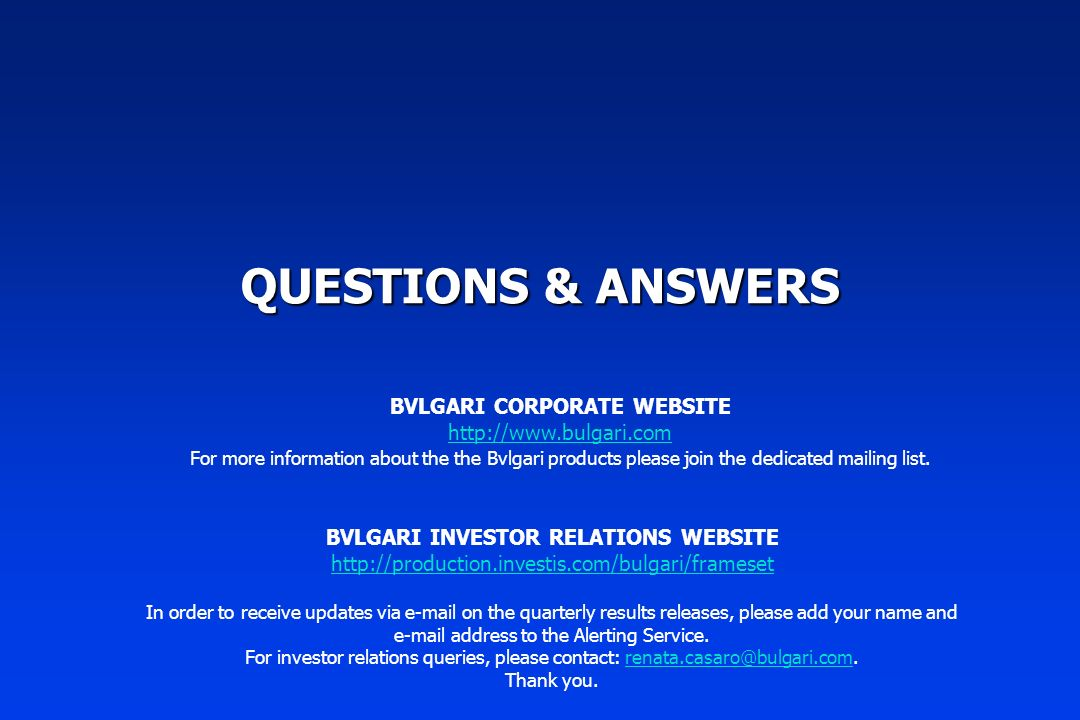 QUESTIONS & ANSWERS BVLGARI INVESTOR RELATIONS WEBSITE http://production.investis.com/bulgari/frameset In order to receive updates via e-mail on the quarterly results releases, please add your name and e-mail address to the Alerting Service.