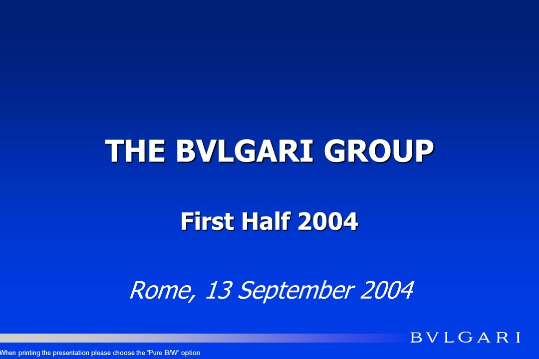 THE BVLGARI GROUP First Half 2004 Rome, 13 September 2004 When printing the presentation please choose the Pure B/W option