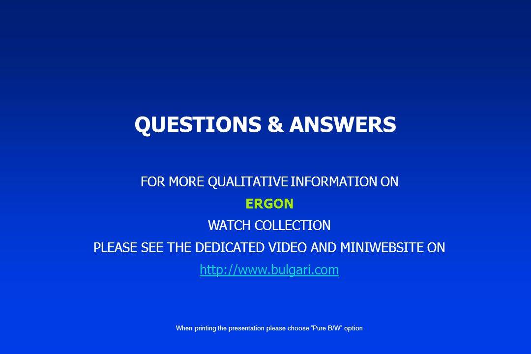 QUESTIONS & ANSWERS FOR MORE QUALITATIVE INFORMATION ON ERGON WATCH COLLECTION PLEASE SEE THE DEDICATED VIDEO AND MINIWEBSITE ON http://www.bulgari.co
