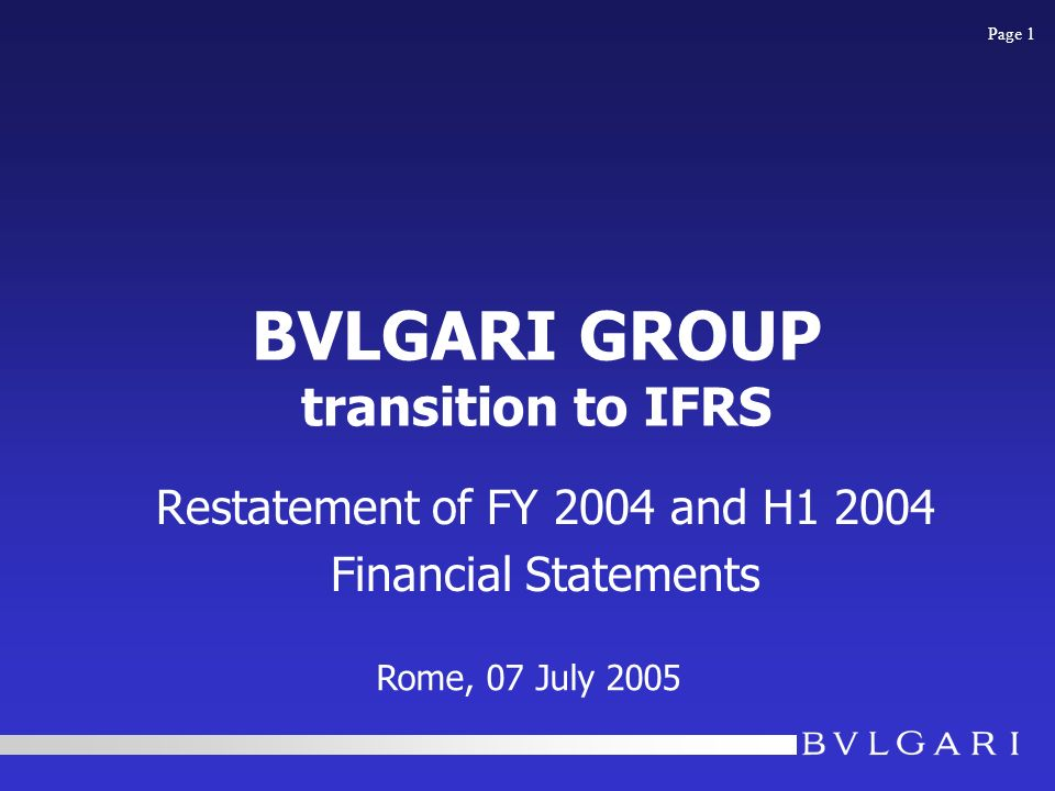 BVLGARI GROUP transition to IFRS Restatement of FY 2004 and H1 2004 Financial Statements Rome, 07 July 2005 Page 1