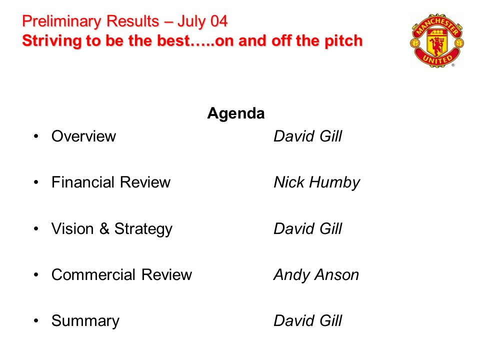 Preliminary Results – July 04 Striving to be the best…..on and off the pitch Agenda OverviewDavid Gill Financial ReviewNick Humby Vision & StrategyDav