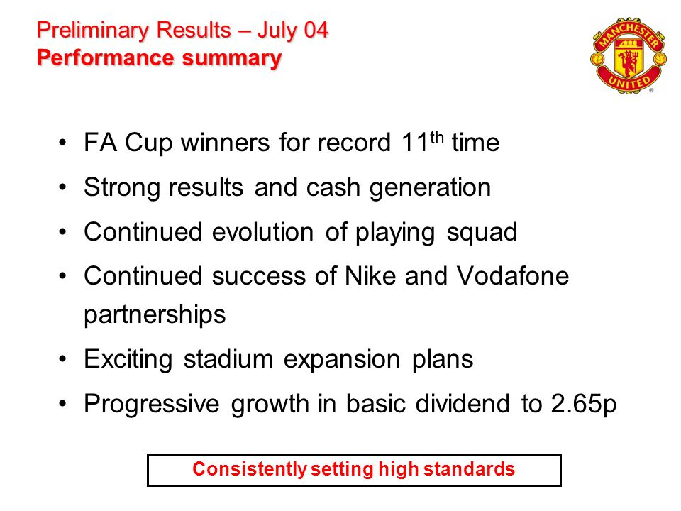 Preliminary Results – July 04 Performance summary FA Cup winners for record 11 th time Strong results and cash generation Continued evolution of playi