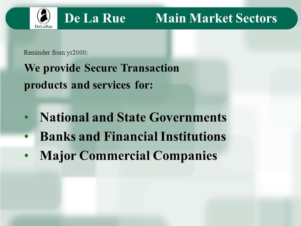 Reminder from yr2000: We provide Secure Transaction products and services for: National and State Governments Banks and Financial Institutions Major Commercial Companies De La Rue Main Market Sectors