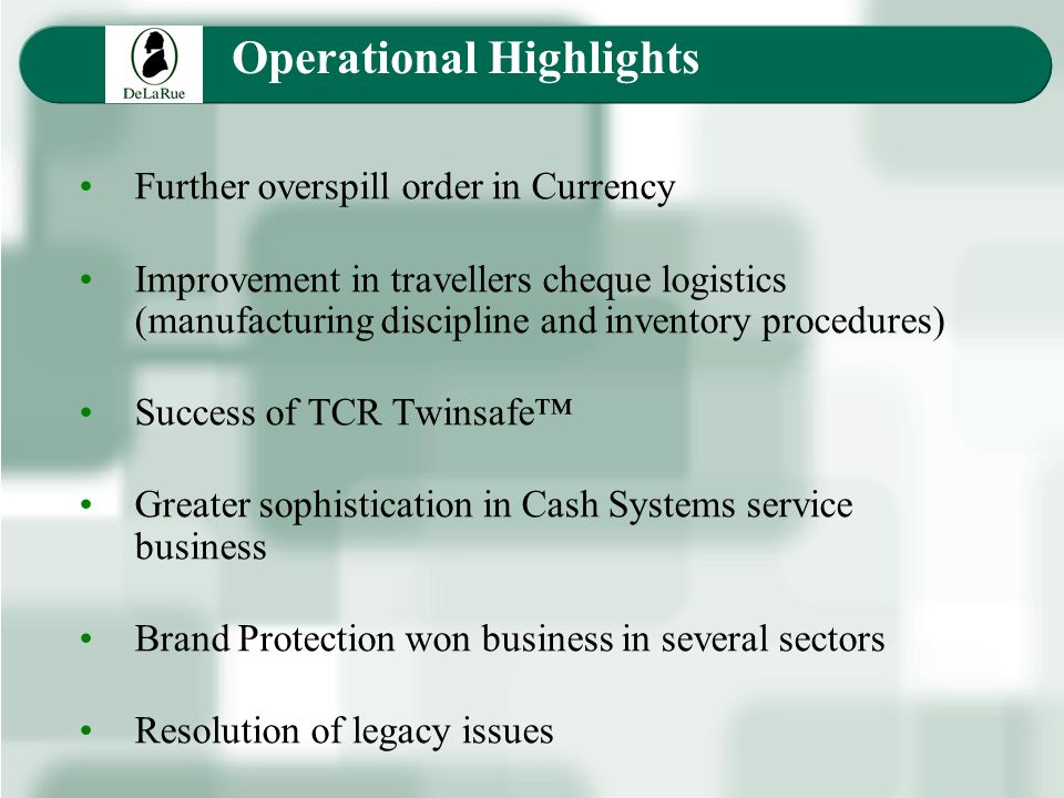Operational Highlights Further overspill order in Currency Improvement in travellers cheque logistics (manufacturing discipline and inventory procedures) Success of TCR Twinsafe Greater sophistication in Cash Systems service business Brand Protection won business in several sectors Resolution of legacy issues
