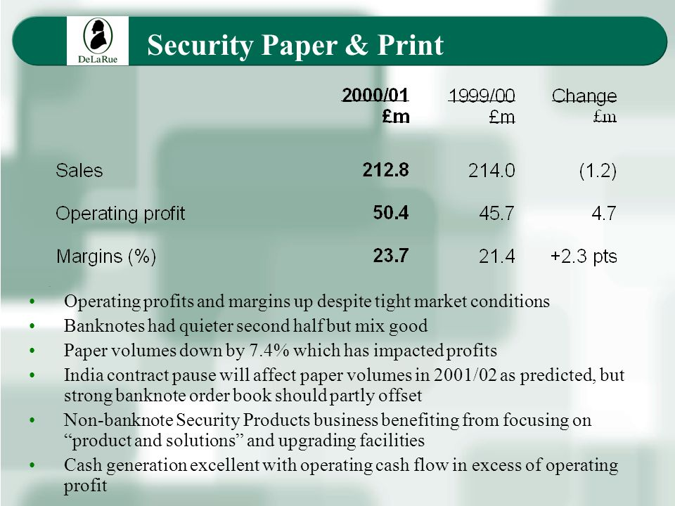 Security Paper & Print Operating profits and margins up despite tight market conditions Banknotes had quieter second half but mix good Paper volumes down by 7.4% which has impacted profits India contract pause will affect paper volumes in 2001/02 as predicted, but strong banknote order book should partly offset Non-banknote Security Products business benefiting from focusing on product and solutions and upgrading facilities Cash generation excellent with operating cash flow in excess of operating profit