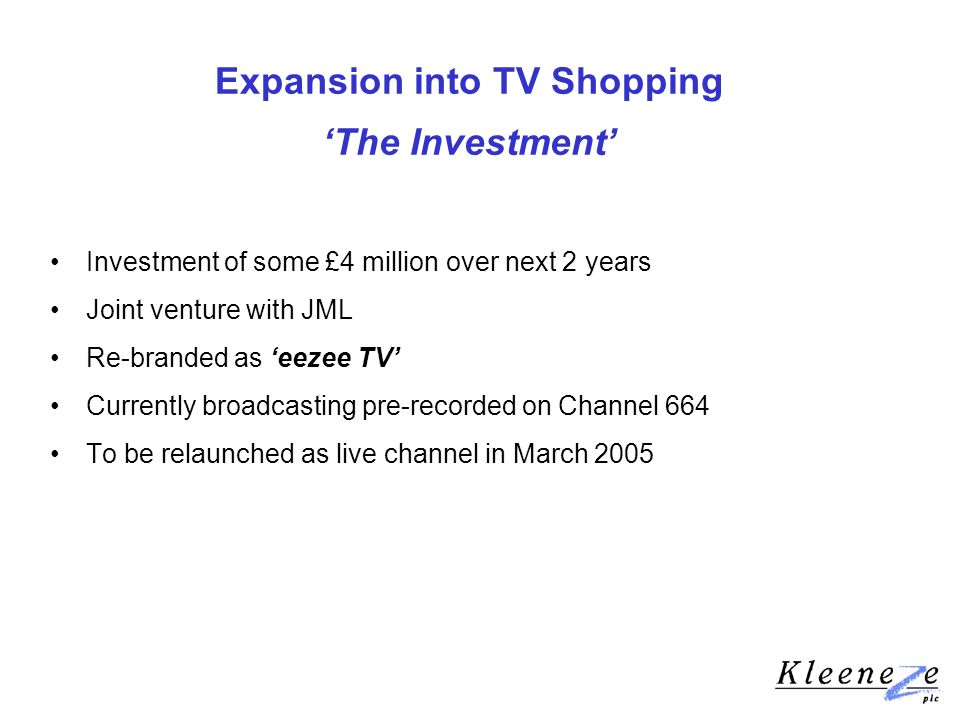 Expansion into TV Shopping The Investment Investment of some £4 million over next 2 years Joint venture with JML Re-branded as eezee TV Currently broadcasting pre-recorded on Channel 664 To be relaunched as live channel in March 2005