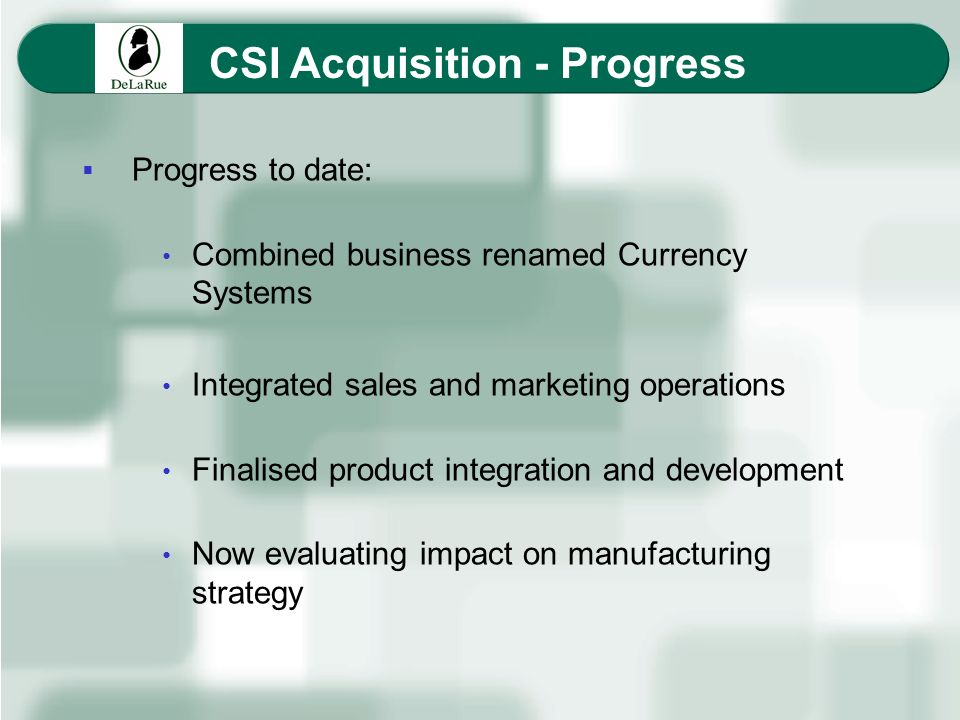 CSI Acquisition - Progress Progress to date: Combined business renamed Currency Systems Integrated sales and marketing operations Finalised product in