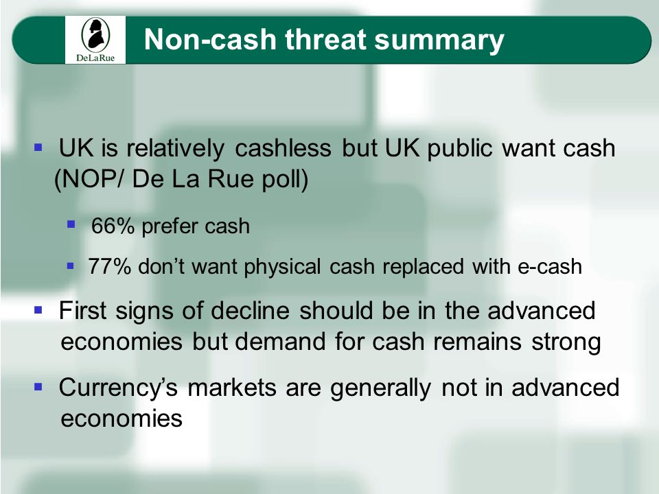 Non-cash threat summary UK is relatively cashless but UK public want cash (NOP/ De La Rue poll) 66% prefer cash 77% dont want physical cash replaced w
