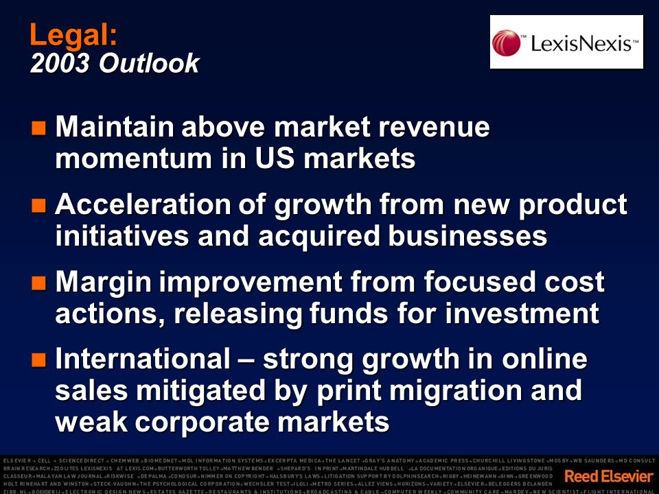 Legal: 2003 Outlook Maintain above market revenue momentum in US markets Maintain above market revenue momentum in US markets Acceleration of growth from new product initiatives and acquired businesses Acceleration of growth from new product initiatives and acquired businesses Margin improvement from focused cost actions, releasing funds for investment Margin improvement from focused cost actions, releasing funds for investment International – strong growth in online sales mitigated by print migration and weak corporate markets International – strong growth in online sales mitigated by print migration and weak corporate markets