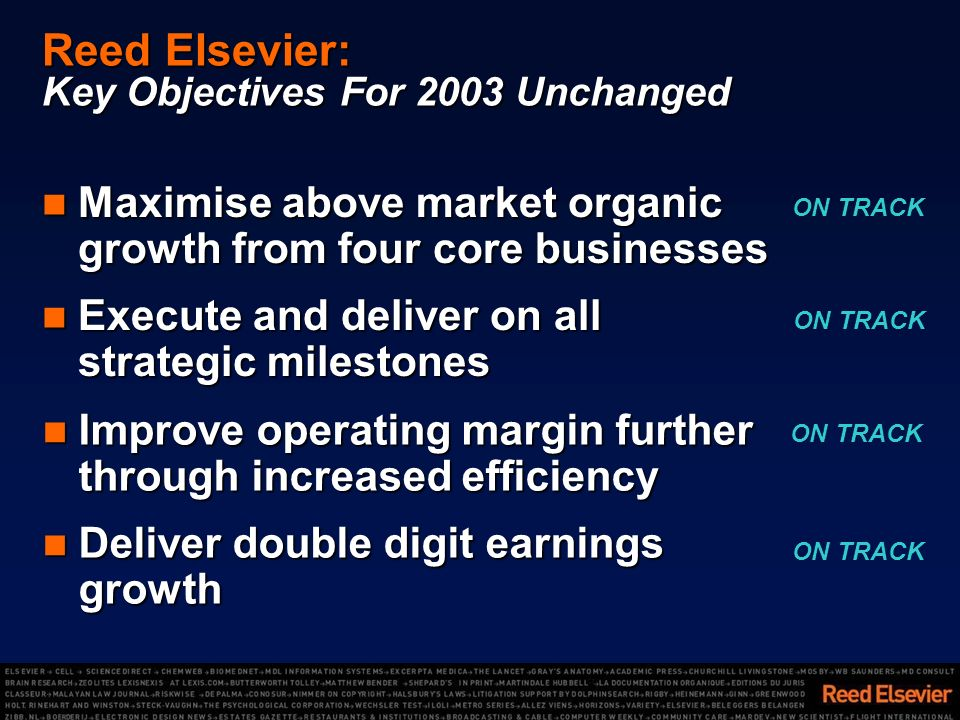 Reed Elsevier: Key Objectives For 2003 Unchanged Maximise above market organic growth from four core businesses Maximise above market organic growth from four core businesses Execute and deliver on all strategic milestones Execute and deliver on all strategic milestones Improve operating margin further through increased efficiency Improve operating margin further through increased efficiency Deliver double digit earnings growth Deliver double digit earnings growth ON TRACK