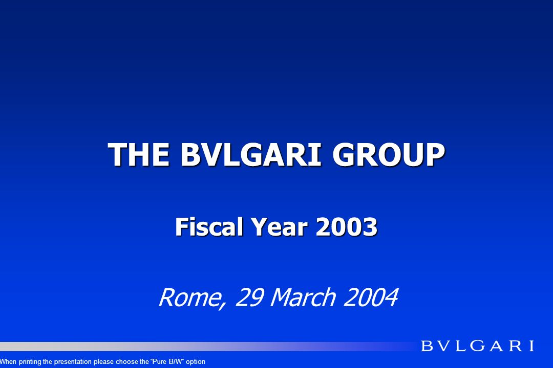 THE BVLGARI GROUP Fiscal Year 2003 Rome, 29 March 2004 When printing the presentation please choose the Pure B/W option