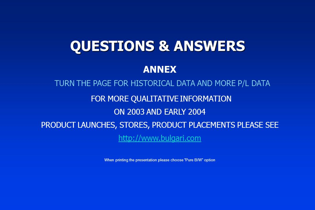 QUESTIONS & ANSWERS ANNEX TURN THE PAGE FOR HISTORICAL DATA AND MORE P/L DATA FOR MORE QUALITATIVE INFORMATION ON 2003 AND EARLY 2004 PRODUCT LAUNCHES, STORES, PRODUCT PLACEMENTS PLEASE SEE http://www.bulgari.com When printing the presentation please choose Pure B/W option