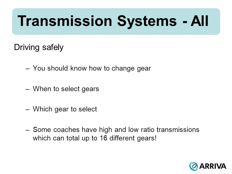 Transmission Systems - All Driving safely –You should know how to change gear –When to select gears –Which gear to select –Some coaches have high and low ratio transmissions which can total up to 16 different gears!