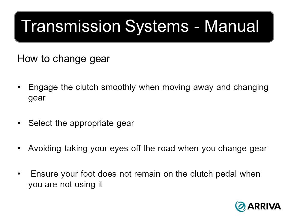 Transmission Systems - Manual How to change gear Engage the clutch smoothly when moving away and changing gear Select the appropriate gear Avoiding taking your eyes off the road when you change gear Ensure your foot does not remain on the clutch pedal when you are not using it