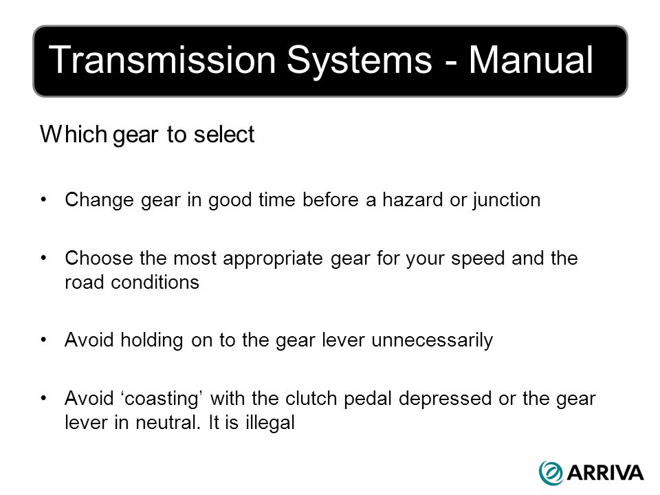 Transmission Systems - Manual Which gear to select Change gear in good time before a hazard or junction Choose the most appropriate gear for your speed and the road conditions Avoid holding on to the gear lever unnecessarily Avoid coasting with the clutch pedal depressed or the gear lever in neutral.