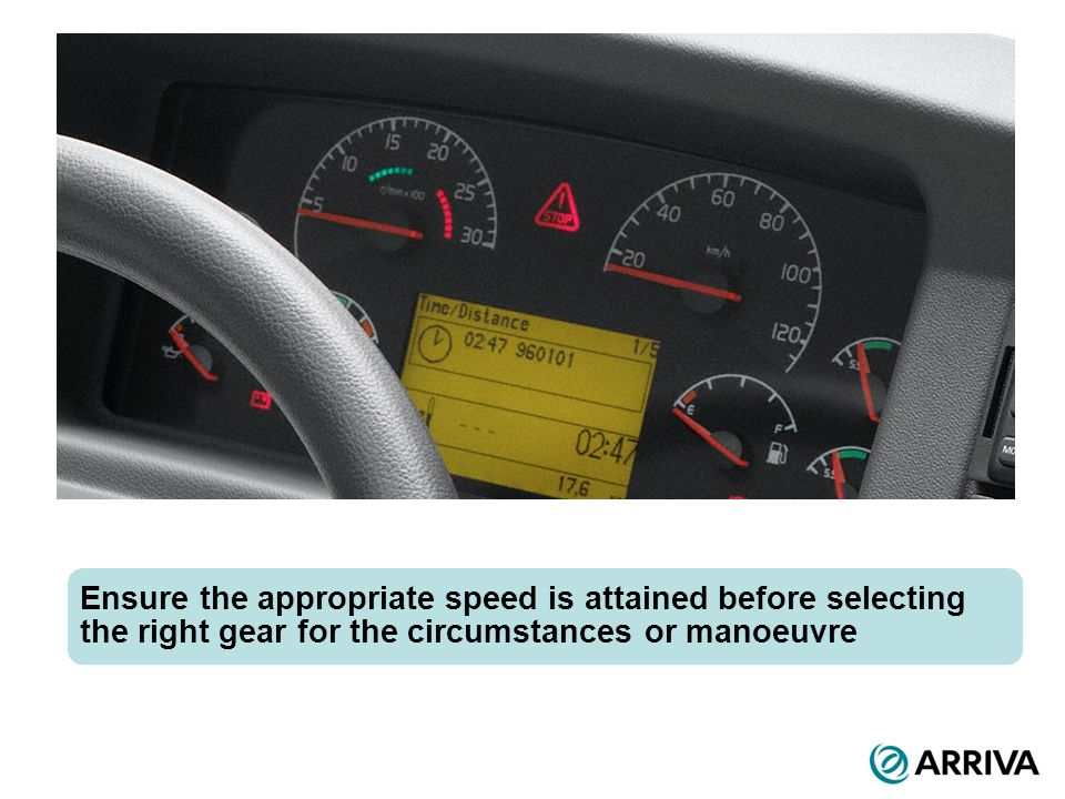 Ensure the appropriate speed is attained before selecting the right gear for the circumstances or manoeuvre
