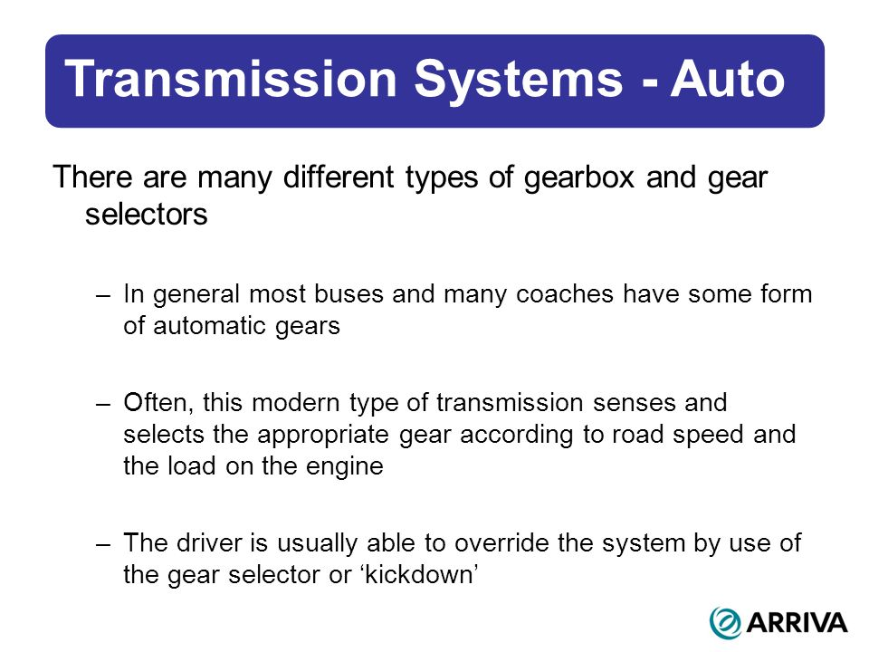 Transmission Systems - Auto There are many different types of gearbox and gear selectors –In general most buses and many coaches have some form of automatic gears –Often, this modern type of transmission senses and selects the appropriate gear according to road speed and the load on the engine –The driver is usually able to override the system by use of the gear selector or kickdown