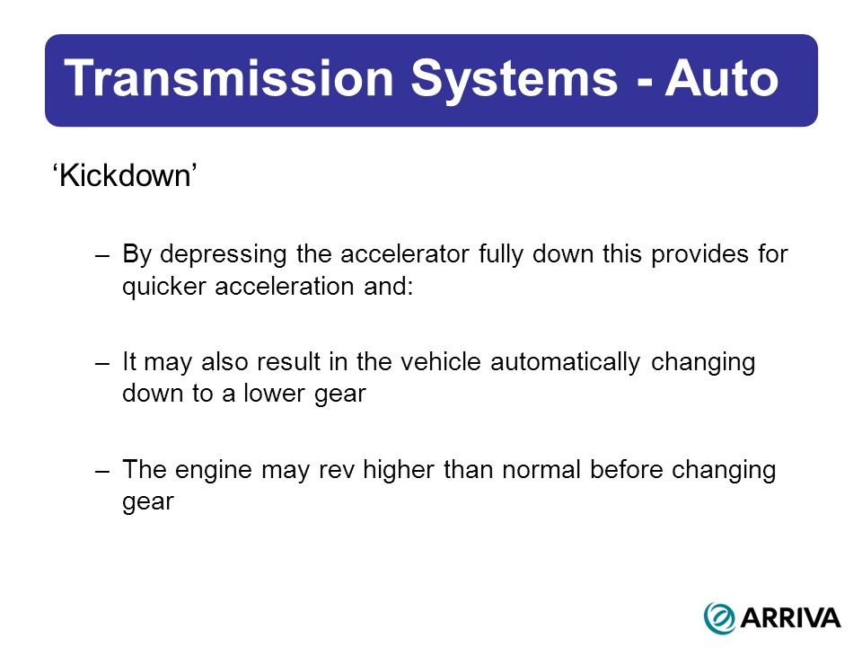 Transmission Systems - Auto Kickdown –By depressing the accelerator fully down this provides for quicker acceleration and: –It may also result in the vehicle automatically changing down to a lower gear –The engine may rev higher than normal before changing gear