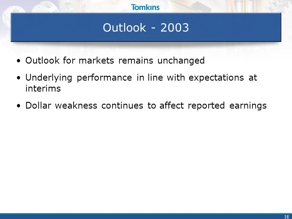 18 Outlook - 2003 Outlook for markets remains unchanged Underlying performance in line with expectations at interims Dollar weakness continues to affe