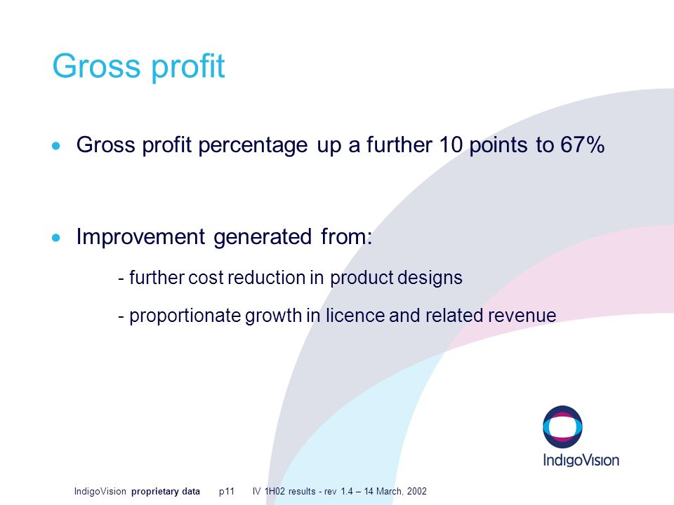 IndigoVision proprietary data p11 IV 1H02 results - rev 1.4 – 14 March, 2002 Gross profit Gross profit percentage up a further 10 points to 67% Improvement generated from: - further cost reduction in product designs - proportionate growth in licence and related revenue