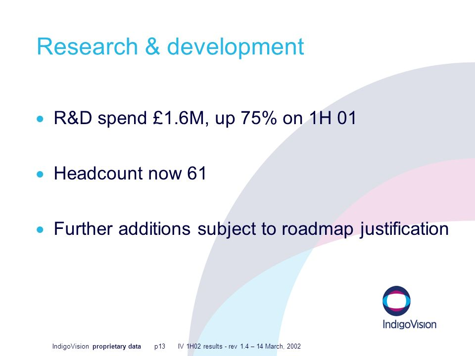 IndigoVision proprietary data p13 IV 1H02 results - rev 1.4 – 14 March, 2002 Research & development R&D spend £1.6M, up 75% on 1H 01 Headcount now 61 Further additions subject to roadmap justification