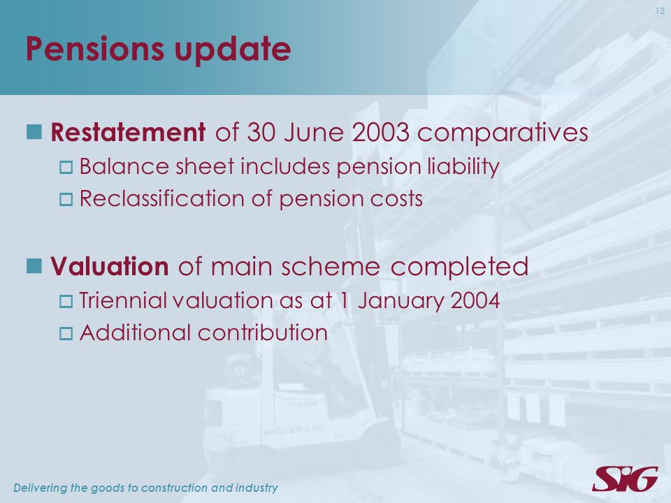 Delivering the goods to construction and industry 13 Pensions update Restatement of 30 June 2003 comparatives Balance sheet includes pension liability Reclassification of pension costs Valuation of main scheme completed Triennial valuation as at 1 January 2004 Additional contribution