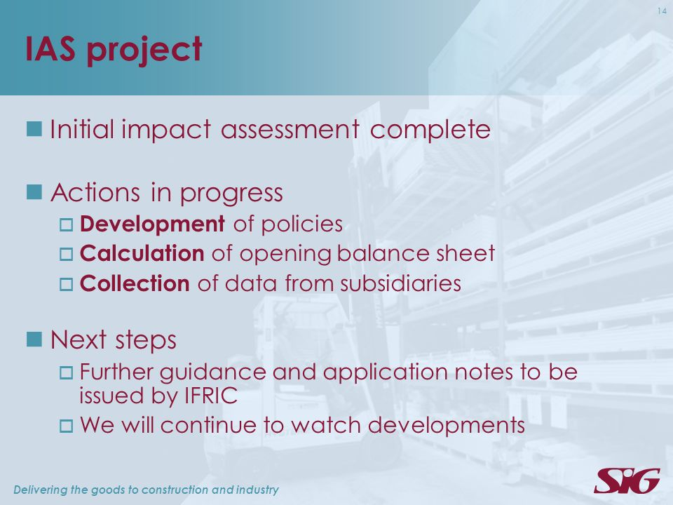 Delivering the goods to construction and industry 14 IAS project Initial impact assessment complete Actions in progress Development of policies Calculation of opening balance sheet Collection of data from subsidiaries Next steps Further guidance and application notes to be issued by IFRIC We will continue to watch developments