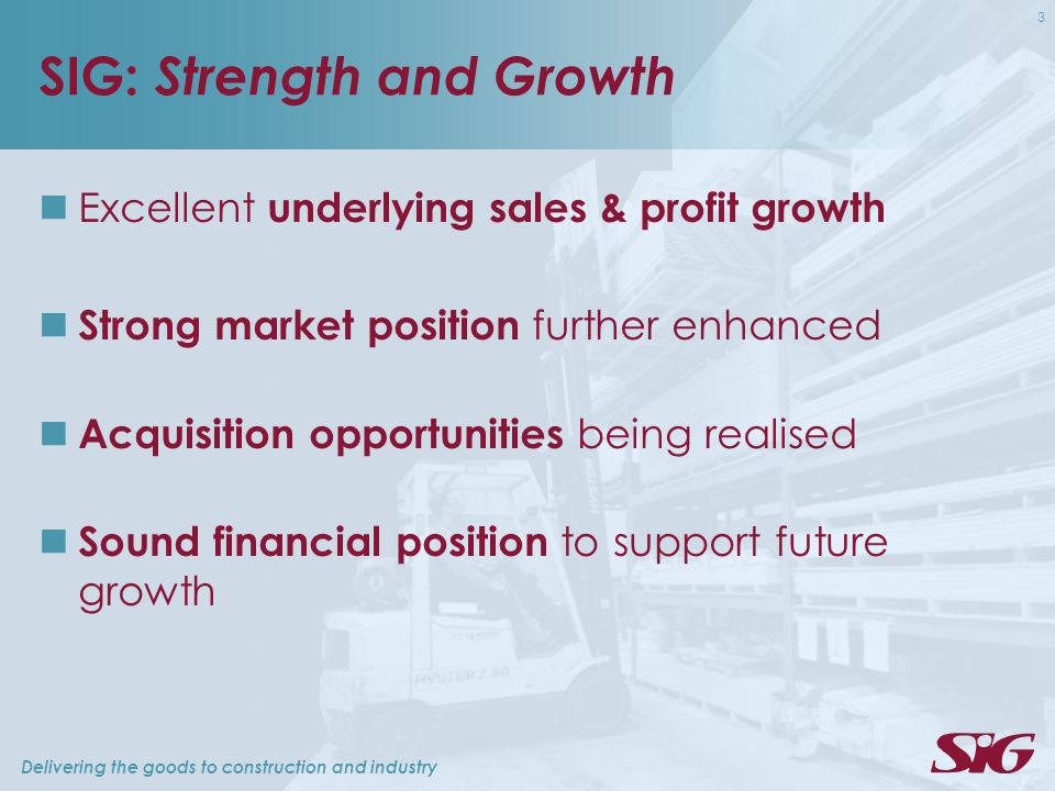 Delivering the goods to construction and industry 3 SIG: Strength and Growth Excellent underlying sales & profit growth Strong market position further
