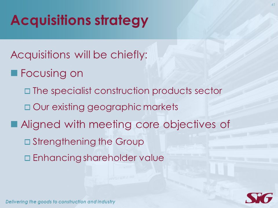Delivering the goods to construction and industry 41 Acquisitions strategy Acquisitions will be chiefly: Focusing on The specialist construction products sector Our existing geographic markets Aligned with meeting core objectives of Strengthening the Group Enhancing shareholder value