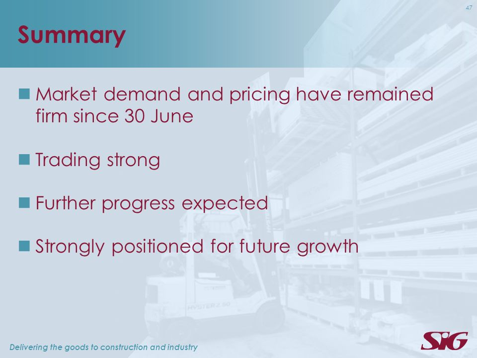 Delivering the goods to construction and industry 47 Summary Market demand and pricing have remained firm since 30 June Trading strong Further progress expected Strongly positioned for future growth