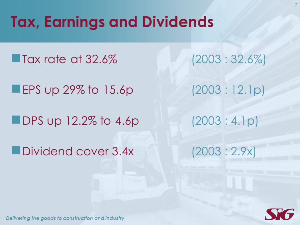 Delivering the goods to construction and industry 7 Tax, Earnings and Dividends Tax rate at 32.6% (2003 : 32.6%) EPS up 29% to 15.6p (2003 : 12.1p) DPS up 12.2% to 4.6p (2003 : 4.1p) Dividend cover 3.4x (2003 : 2.9x)