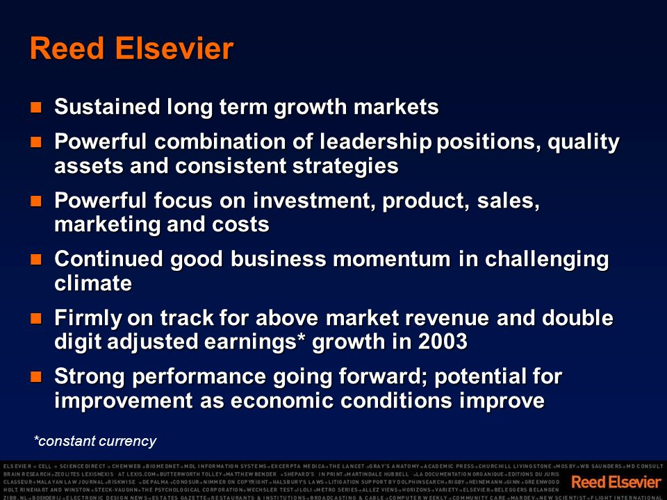 Reed Elsevier Sustained long term growth markets Sustained long term growth markets Powerful combination of leadership positions, quality assets and consistent strategies Powerful combination of leadership positions, quality assets and consistent strategies Powerful focus on investment, product, sales, marketing and costs Powerful focus on investment, product, sales, marketing and costs Continued good business momentum in challenging climate Continued good business momentum in challenging climate Firmly on track for above market revenue and double digit adjusted earnings* growth in 2003 Firmly on track for above market revenue and double digit adjusted earnings* growth in 2003 Strong performance going forward; potential for improvement as economic conditions improve Strong performance going forward; potential for improvement as economic conditions improve *constant currency