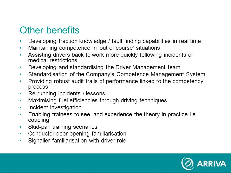 Other benefits Developing traction knowledge / fault finding capabilities in real time Maintaining competence in out of course situations Assisting drivers back to work more quickly following incidents or medical restrictions Developing and standardising the Driver Management team Standardisation of the Companys Competence Management System Providing robust audit trails of performance linked to the competency process Re-running incidents / lessons Maximising fuel efficiencies through driving techniques Incident investigation Enabling trainees to see and experience the theory in practice i.e coupling Skid-pan training scenarios Conductor door opening familiarisation Signaller familiarisation with driver role