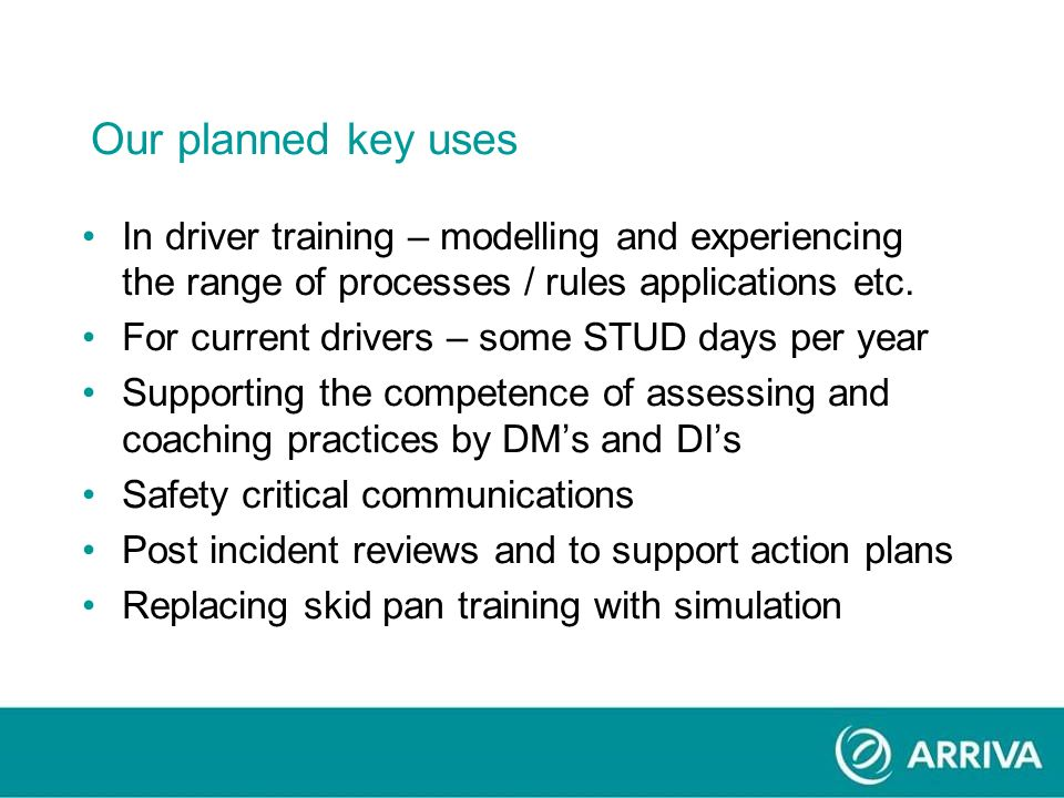 Our planned key uses In driver training – modelling and experiencing the range of processes / rules applications etc.