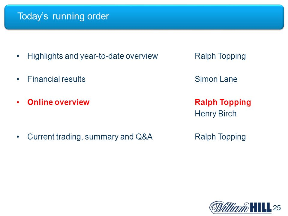 25 Todays running order Highlights and year-to-date overviewRalph Topping Financial resultsSimon Lane Online overviewRalph Topping Henry Birch Current trading, summary and Q&ARalph Topping
