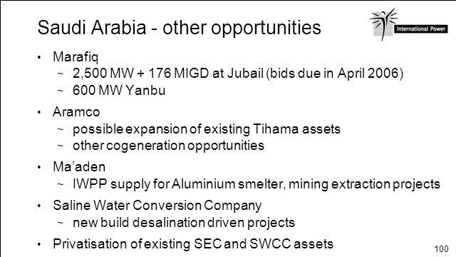 100 Saudi Arabia - other opportunities Marafiq 2,500 MW + 176 MIGD at Jubail (bids due in April 2006) 600 MW Yanbu Aramco possible expansion of existi