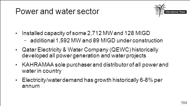 104 Power and water sector Installed capacity of some 2,712 MW and 128 MIGD additional 1,592 MW and 89 MIGD under construction Qatar Electricity & Wat