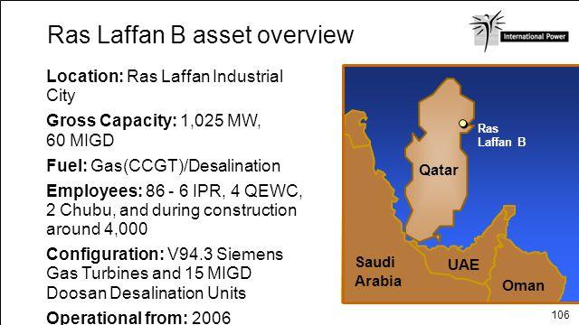 106 Ras Laffan B asset overview Location: Ras Laffan Industrial City Gross Capacity: 1,025 MW, 60 MIGD Fuel: Gas(CCGT)/Desalination Employees: 86 - 6