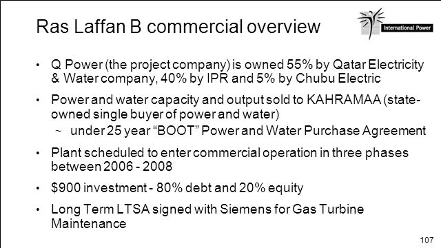 107 Ras Laffan B commercial overview Q Power (the project company) is owned 55% by Qatar Electricity & Water company, 40% by IPR and 5% by Chubu Elect