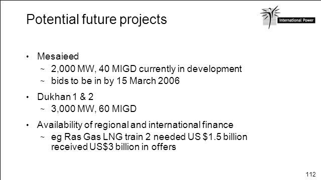 112 Potential future projects Mesaieed 2,000 MW, 40 MIGD currently in development bids to be in by 15 March 2006 Dukhan 1 & 2 3,000 MW, 60 MIGD Availa