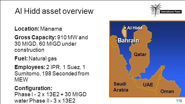 116 Location: Manama Gross Capacity: 910 MW and 30 MIGD, 60 MIGD under construction Fuel: Natural gas Employees: 2 IPR, 1 Suez, 1 Sumitomo, 198 Second