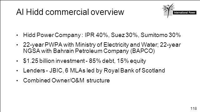 118 Al Hidd commercial overview Hidd Power Company : IPR 40%, Suez 30%, Sumitomo 30% 22-year PWPA with Ministry of Electricity and Water; 22-year NGSA